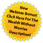 New Webinar Bonus! Click Here For The Wealth Without Worries Description!